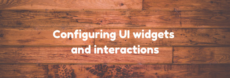 Configuring UI widgets and interactions